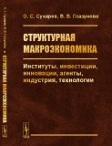 Сухарев О.С., Глазунова В.В. Структурная макроэкономика - М.: Ленанд, 2020- 256 с.